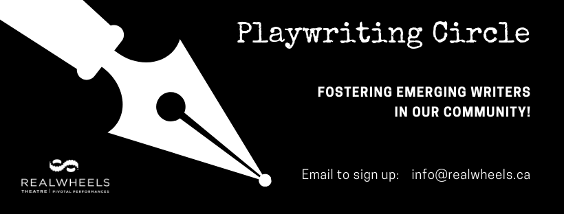 "Image of large calligraphy pen. Text that reads: ""Playwriting Circle. Fostering Emerging Writers in our community! Email to sign up: info@realwheels.ca"""