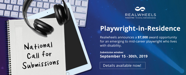 """On the left: A keyboard, an iPad, headphones underneath a Notepad that reads """"National Call for Submissions"""". On the Right: Realwheels Logo above text that reads """"Playwright-in-Residence. Realwheels announces a $7,000 award opportunity for an emerging to mid-career playwright who lives with disability. Submission window: September 15-30th, 2019. Details available now!"""""""