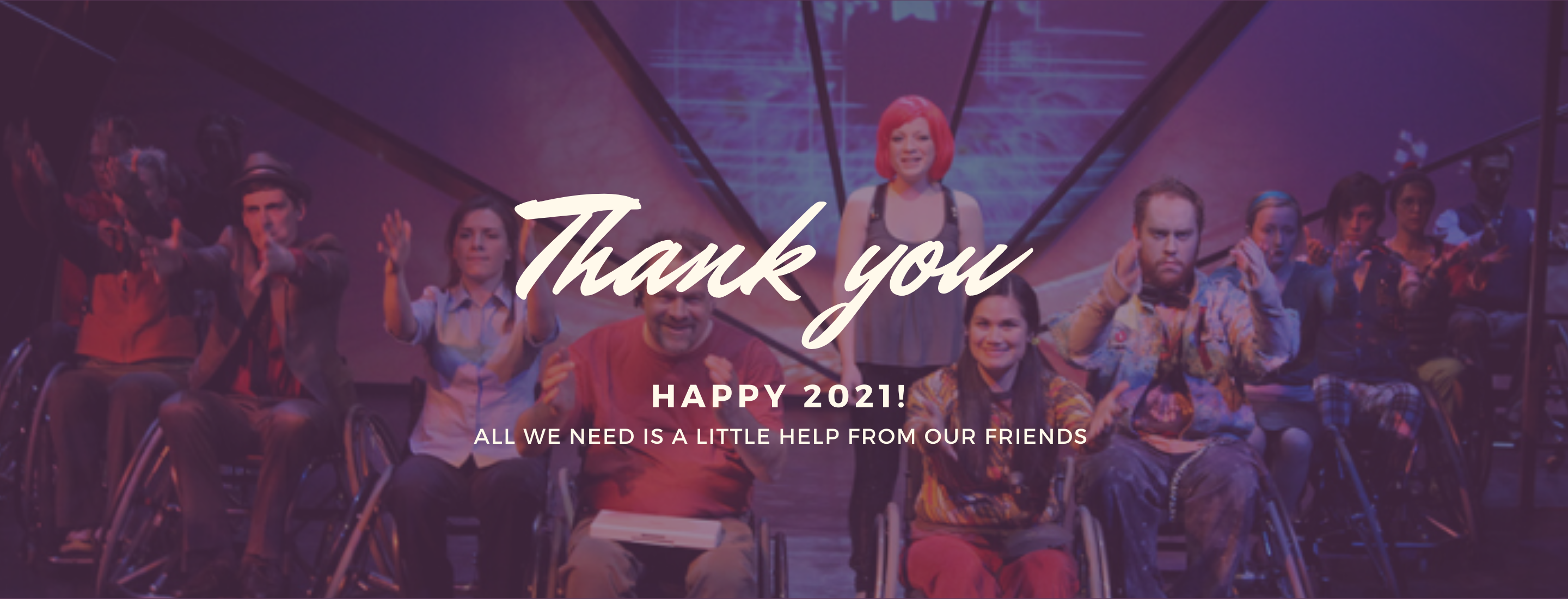 """A cropped colour photo of smiling performers with arms outstretched, taken from the production of Spine. Text overlaid reads: """"Thank you Happy 2021! All we need is a little help from our friends."""""""